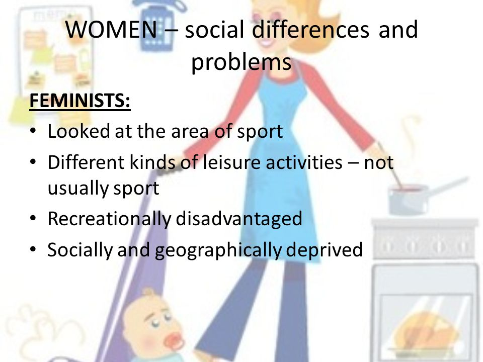 WOMEN – social differences and problems FEMINISTS: Looked at the area of sport Different kinds of leisure activities – not usually sport Recreationally disadvantaged Socially and geographically deprived