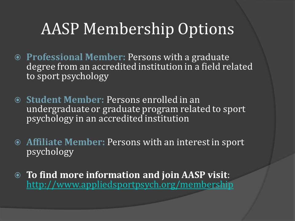 AASP Membership Options Professional Member: Persons with a graduate degree from an accredited institution in a field related to sport psychology Student Member: Persons enrolled in an undergraduate or graduate program related to sport psychology in an accredited institution Affiliate Member: Persons with an interest in sport psychology To find more information and join AASP visit: http://www.appliedsportpsych.org/membership http://www.appliedsportpsych.org/membership