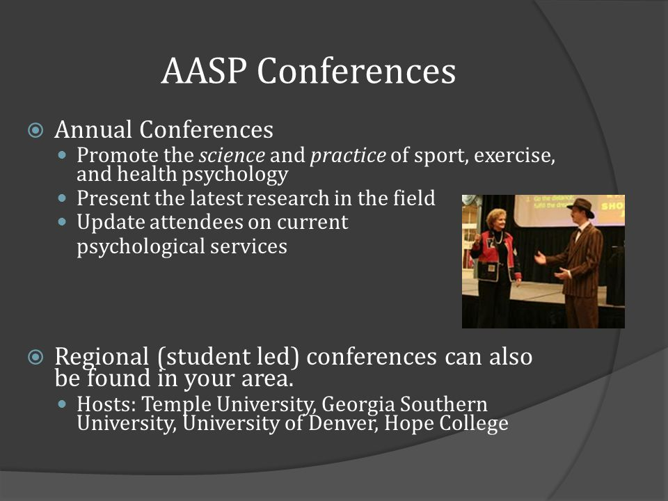AASP Conferences Annual Conferences Promote the science and practice of sport, exercise, and health psychology Present the latest research in the field Update attendees on current psychological services Regional (student led) conferences can also be found in your area.