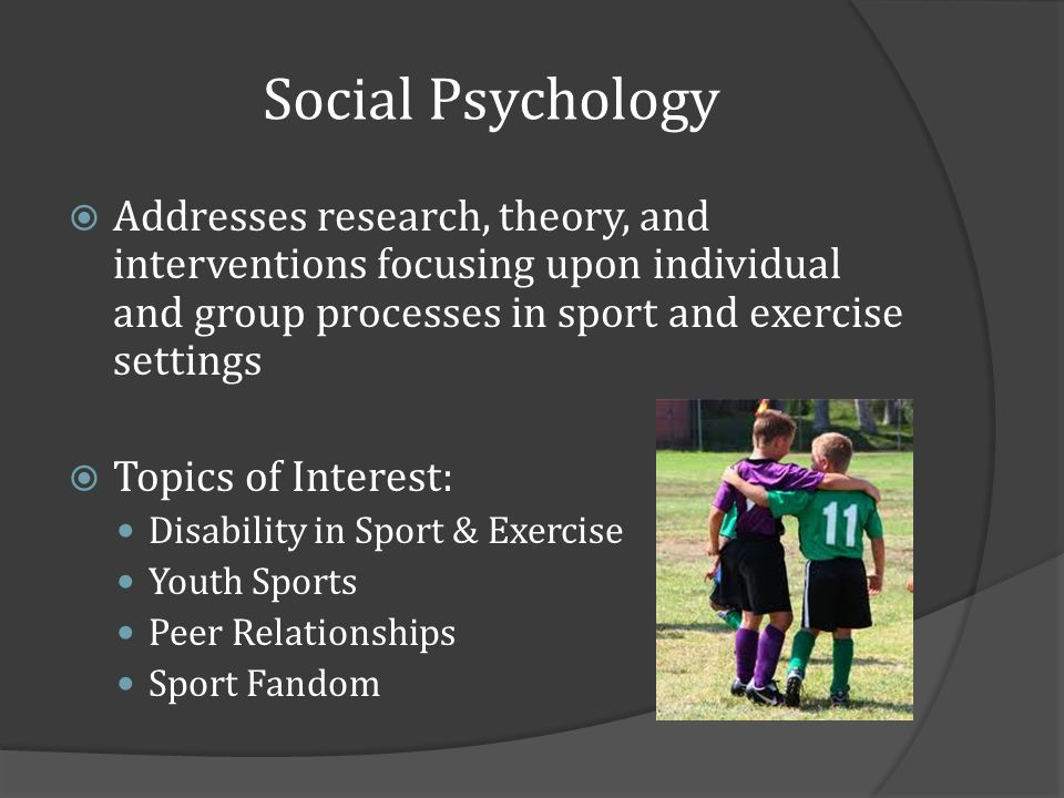 Social Psychology Addresses research, theory, and interventions focusing upon individual and group processes in sport and exercise settings Topics of Interest: Disability in Sport & Exercise Youth Sports Peer Relationships Sport Fandom