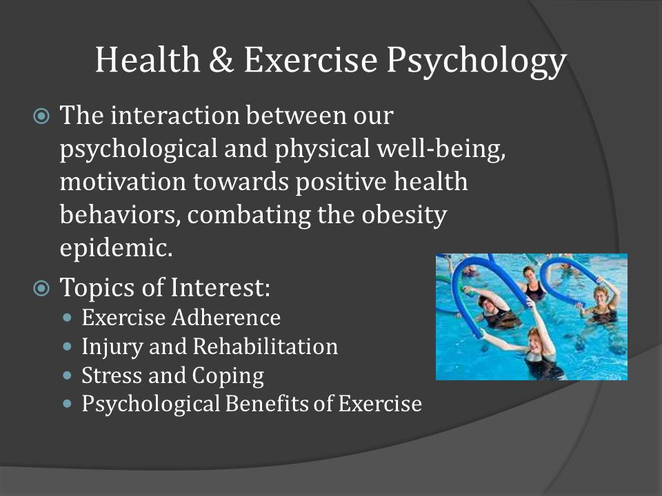 Health & Exercise Psychology The interaction between our psychological and physical well-being, motivation towards positive health behaviors, combating the obesity epidemic.
