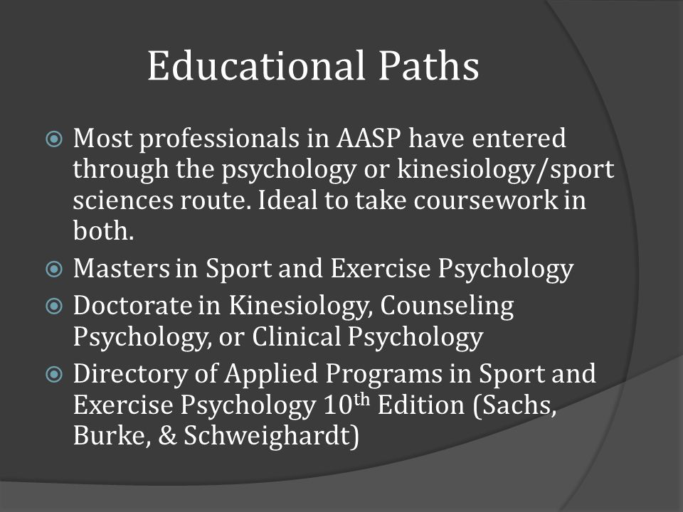 Educational Paths Most professionals in AASP have entered through the psychology or kinesiology/sport sciences route.