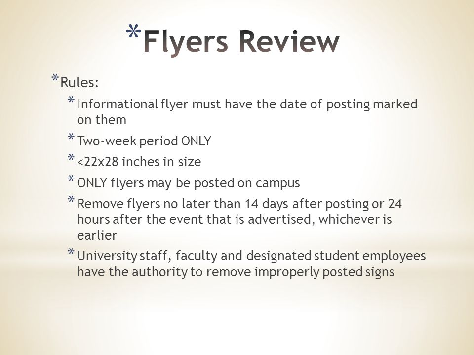 * Rules: * Informational flyer must have the date of posting marked on them * Two-week period ONLY * <22x28 inches in size * ONLY flyers may be posted on campus * Remove flyers no later than 14 days after posting or 24 hours after the event that is advertised, whichever is earlier * University staff, faculty and designated student employees have the authority to remove improperly posted signs