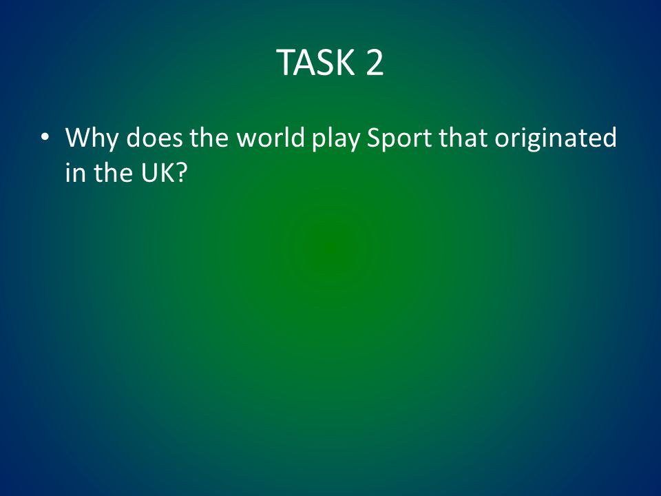 TASK 2 Why does the world play Sport that originated in the UK?