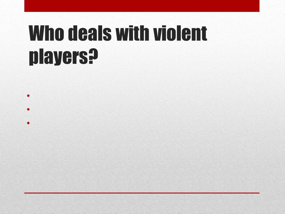 Who deals with violent players?
