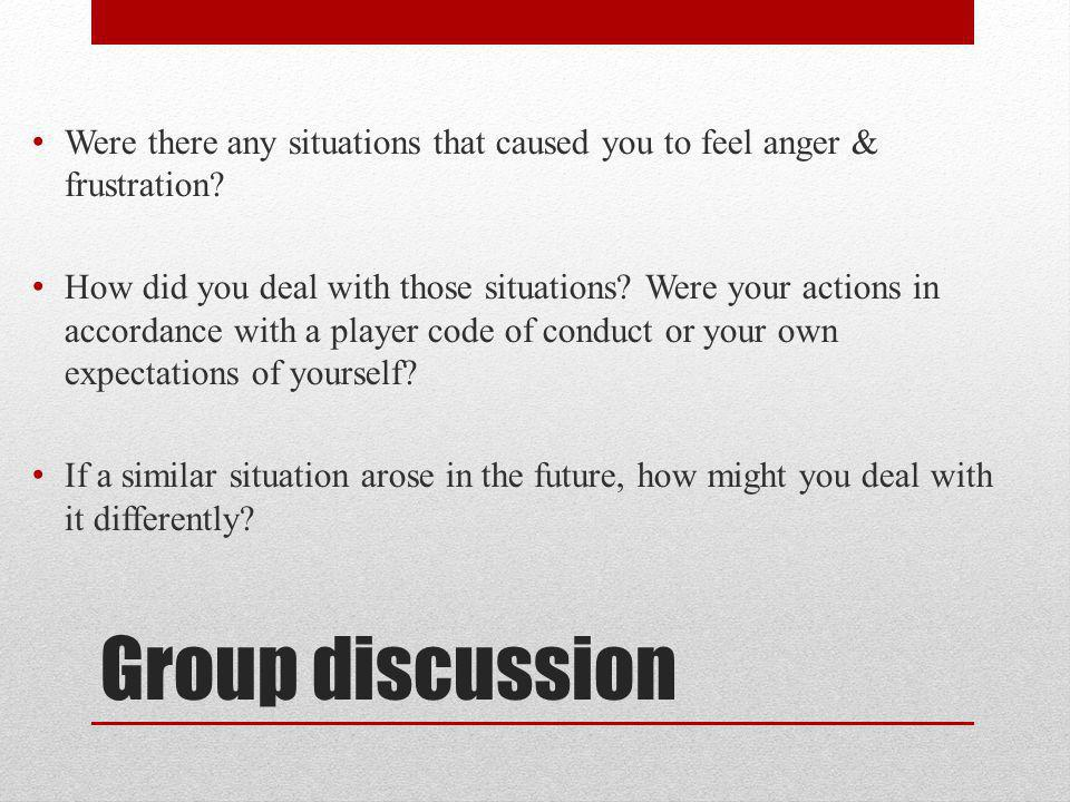 Group discussion Were there any situations that caused you to feel anger & frustration? How did you deal with those situations? Were your actions in a