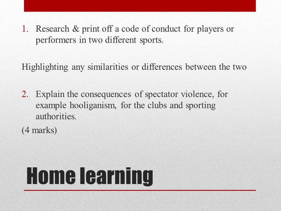 Home learning 1.Research & print off a code of conduct for players or performers in two different sports. Highlighting any similarities or differences