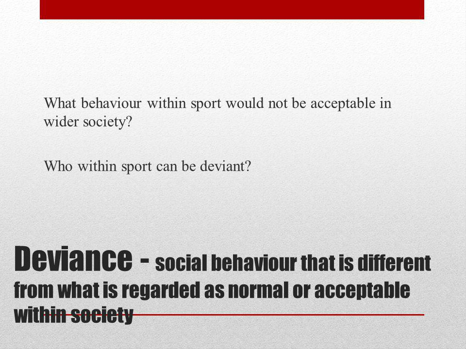 Deviance - social behaviour that is different from what is regarded as normal or acceptable within society What behaviour within sport would not be ac