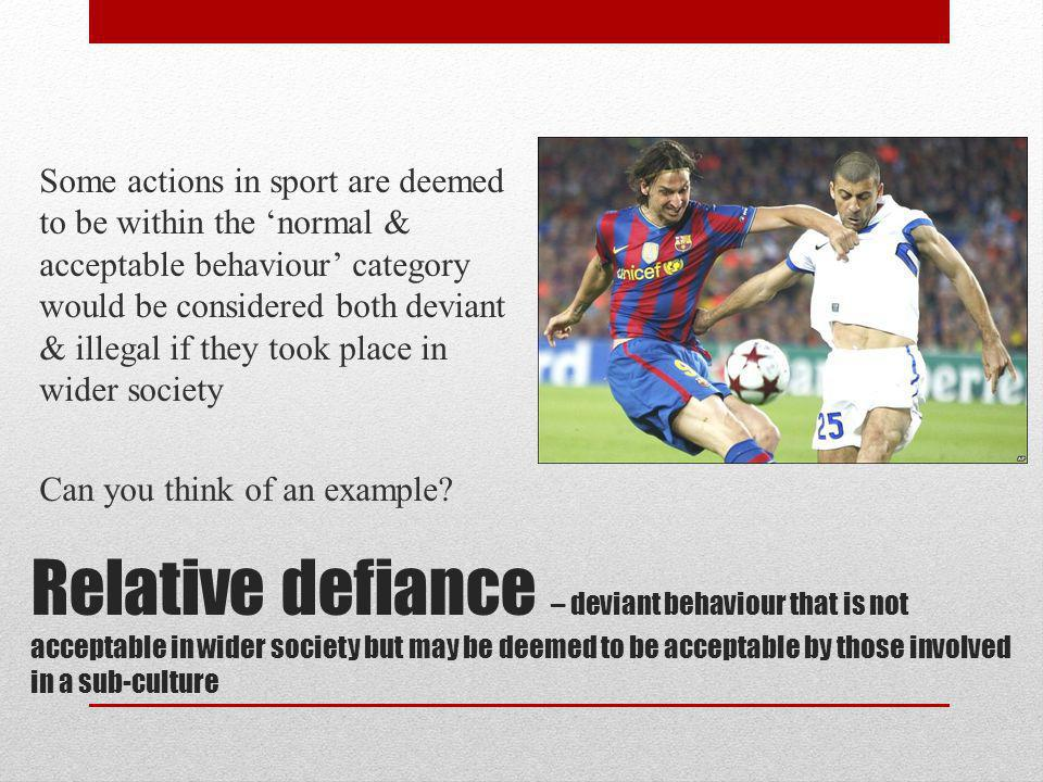 Relative defiance – deviant behaviour that is not acceptable in wider society but may be deemed to be acceptable by those involved in a sub-culture So