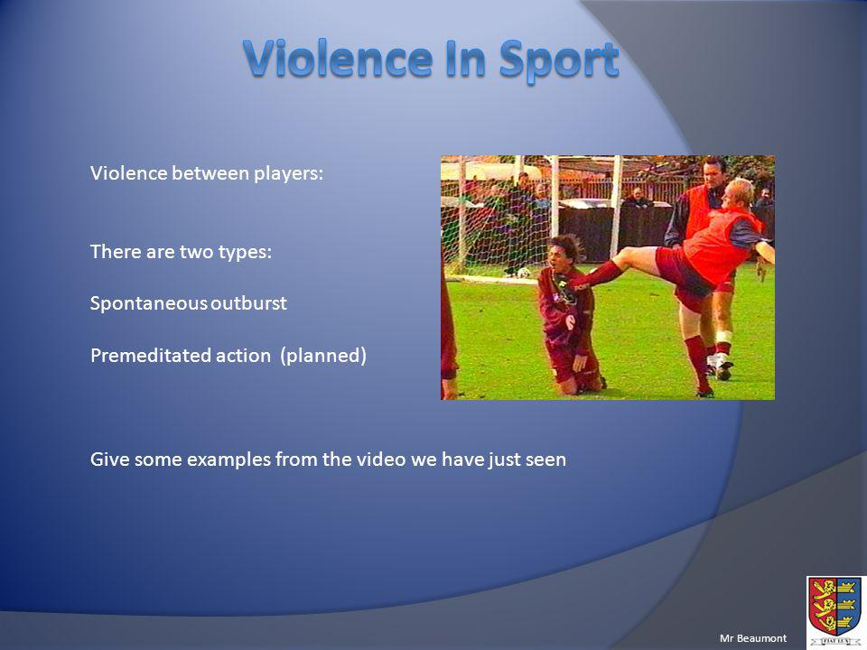 Mr Beaumont Violence between players: There are two types: Spontaneous outburst Premeditated action (planned) Give some examples from the video we have just seen