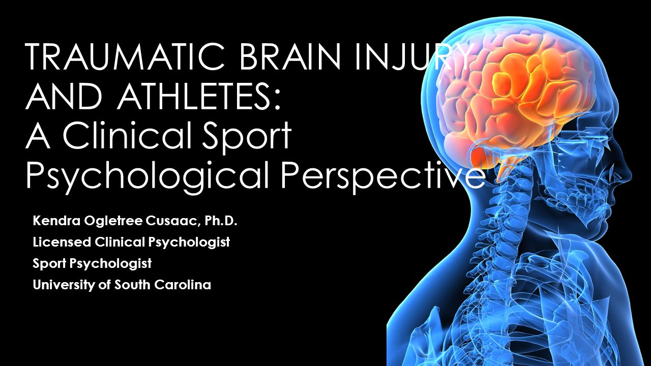 TRAUMATIC BRAIN INJURY AND ATHLETES: A Clinical Sport Psychological Perspective Kendra Ogletree Cusaac, Ph.D.