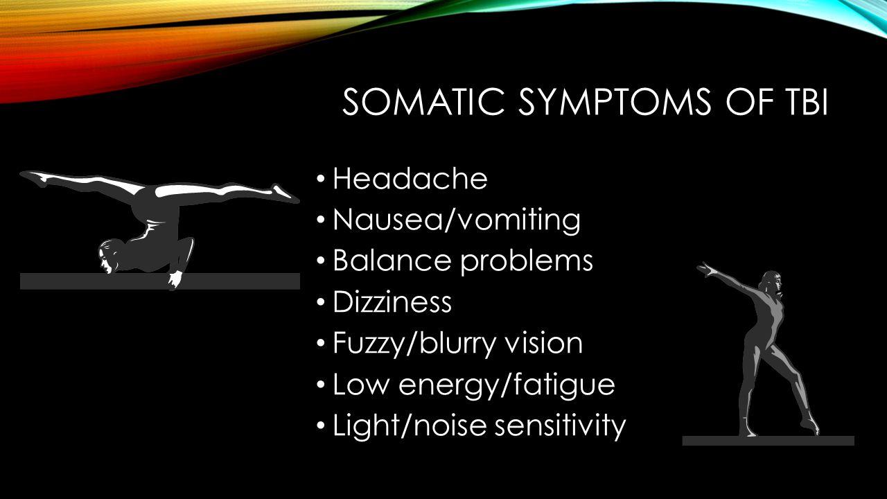SOMATIC SYMPTOMS OF TBI Headache Nausea/vomiting Balance problems Dizziness Fuzzy/blurry vision Low energy/fatigue Light/noise sensitivity
