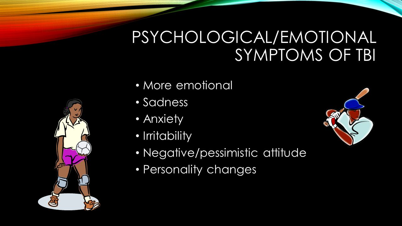 PSYCHOLOGICAL/EMOTIONAL SYMPTOMS OF TBI More emotional Sadness Anxiety Irritability Negative/pessimistic attitude Personality changes