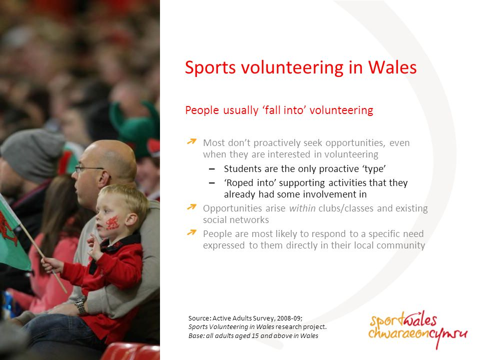 Qualitative research: four routes into volunteering Sports volunteering in Wales StudentsActive parents Looking for experience and development opportunities that come with volunteering (usually coaching).