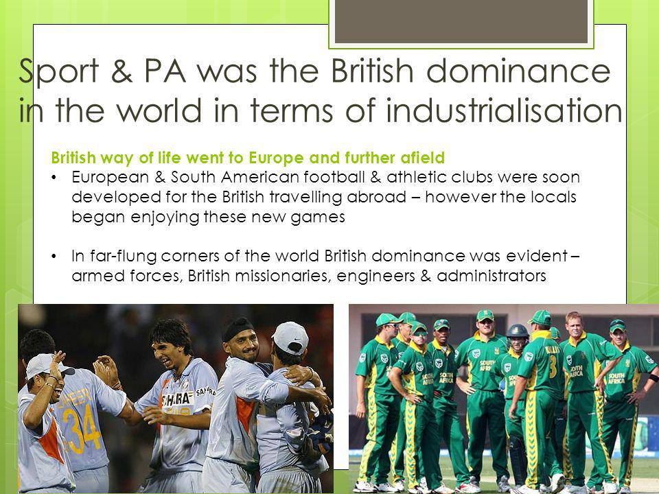 Sport & PA was the British dominance in the world in terms of industrialisation British way of life went to Europe and further afield European & South