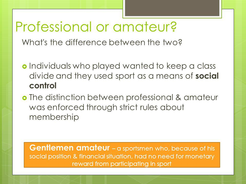 Professional or amateur? What's the difference between the two? Individuals who played wanted to keep a class divide and they used sport as a means of
