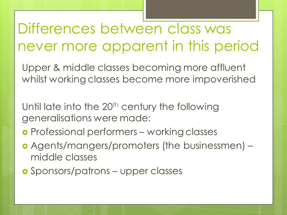 Differences between class was never more apparent in this period Upper & middle classes becoming more affluent whilst working classes become more impo