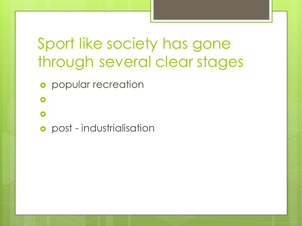 Sport like society has gone through several clear stages popular recreation post - industrialisation
