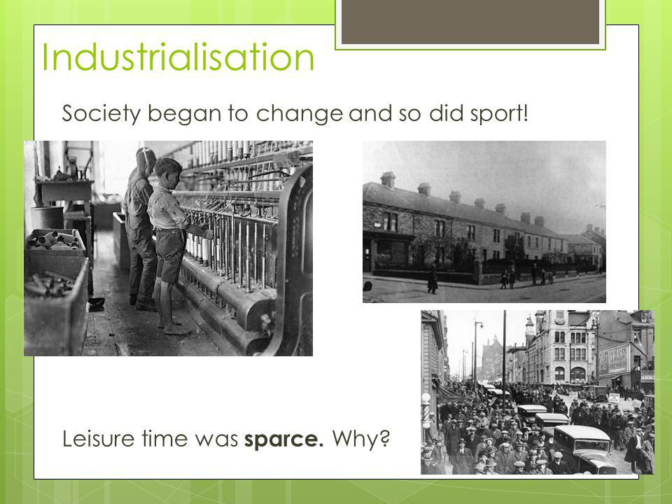 Industrialisation Society began to change and so did sport! Leisure time was sparce. Why?