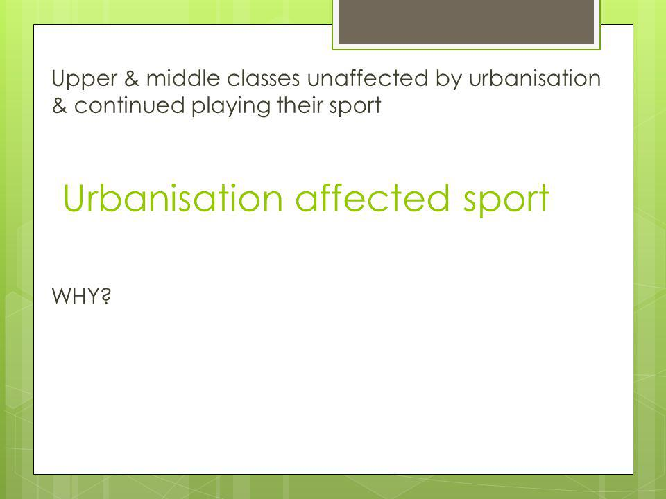 Urbanisation affected sport No sporting rivalry No space Traditional sports had to change to suit new environment Machines dictated working hours – 6 day week (eventually reduced to 5 ½) Church on a Sunday- day of rest Poorly paid Lack of facilities
