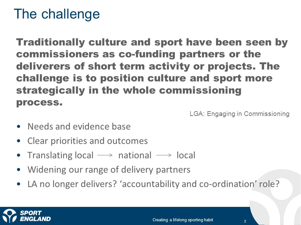 Creating a lifelong sporting habit The challenge Traditionally culture and sport have been seen by commissioners as co-funding partners or the deliver