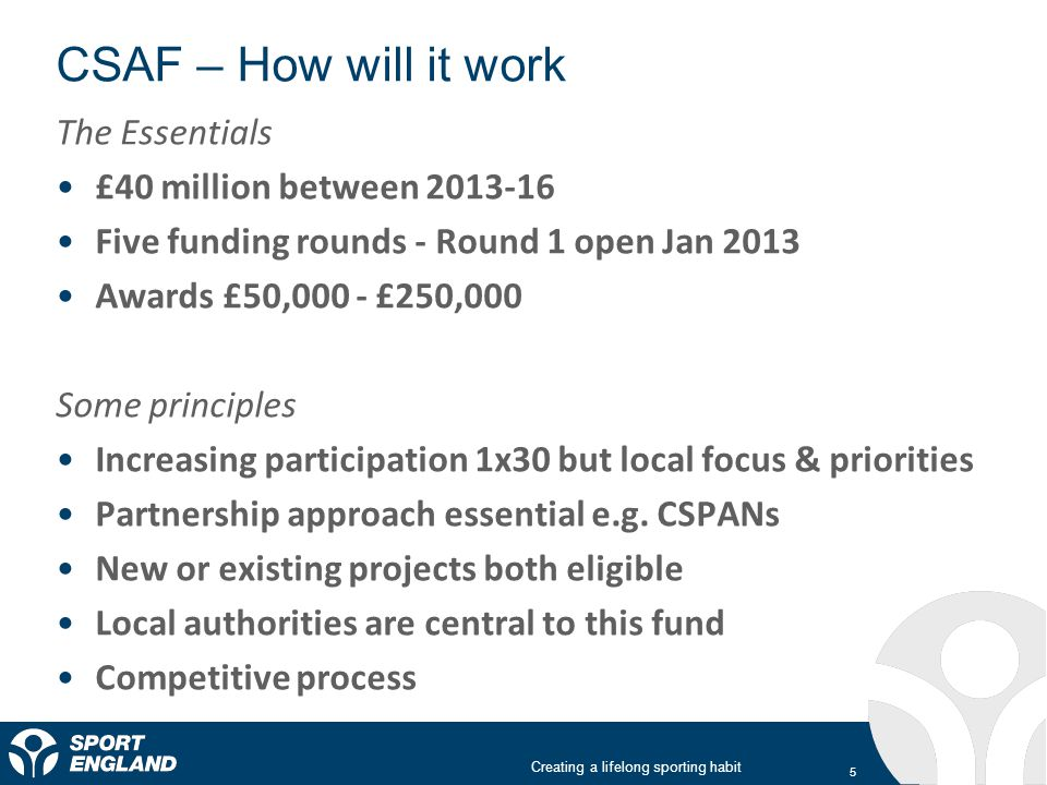 Creating a lifelong sporting habit CSAF – How will it work 5 The Essentials £40 million between 2013-16 Five funding rounds - Round 1 open Jan 2013 Awards £50,000 - £250,000 Some principles Increasing participation 1x30 but local focus & priorities Partnership approach essential e.g.