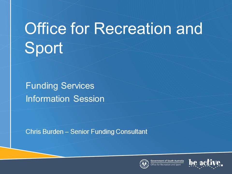 Office for Recreation and Sport Funding Services Information Session Chris Burden – Senior Funding Consultant