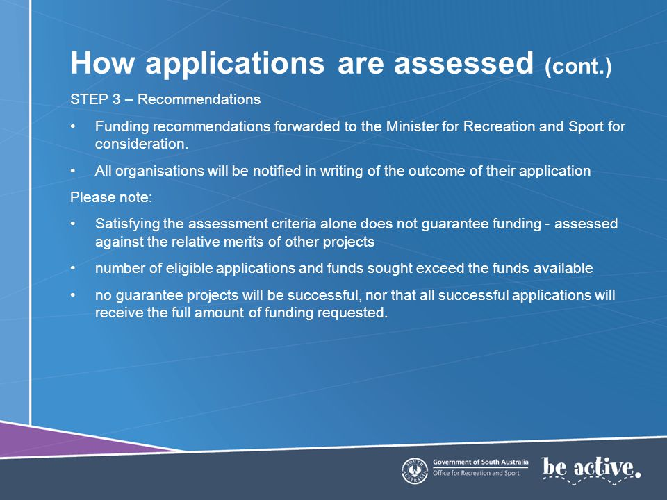How applications are assessed (cont.) STEP 3 – Recommendations Funding recommendations forwarded to the Minister for Recreation and Sport for consideration.