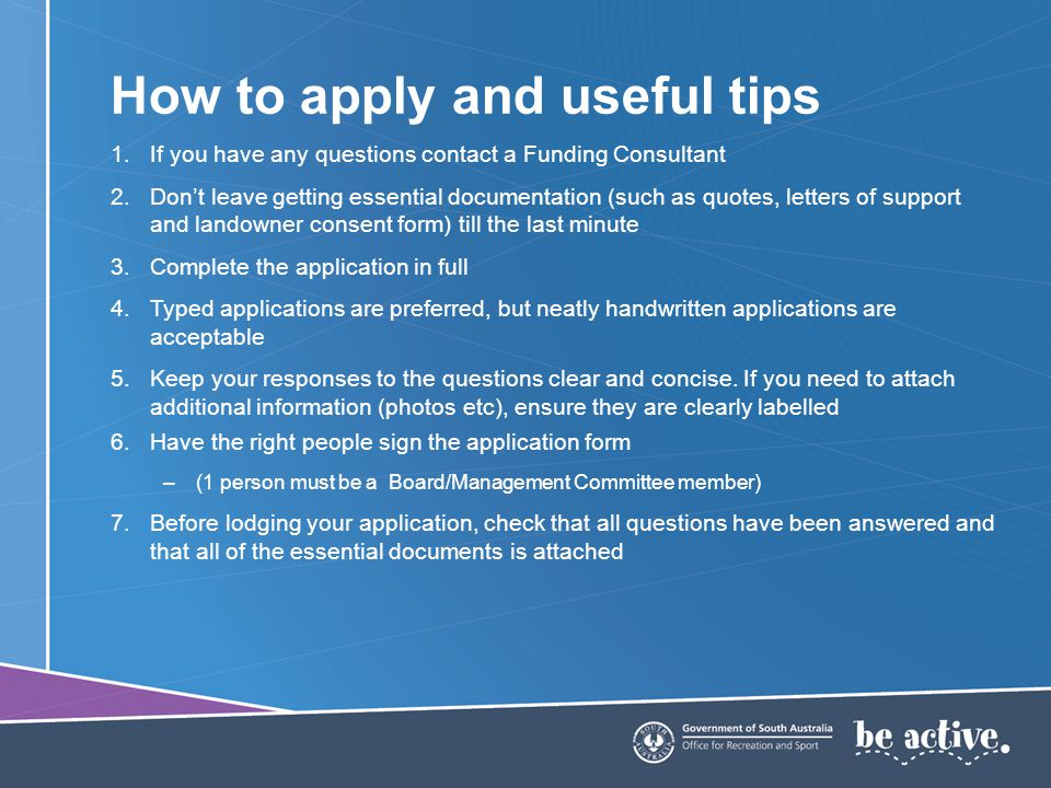 How to apply and useful tips 1.If you have any questions contact a Funding Consultant 2.Dont leave getting essential documentation (such as quotes, letters of support and landowner consent form) till the last minute 3.Complete the application in full 4.Typed applications are preferred, but neatly handwritten applications are acceptable 5.Keep your responses to the questions clear and concise.