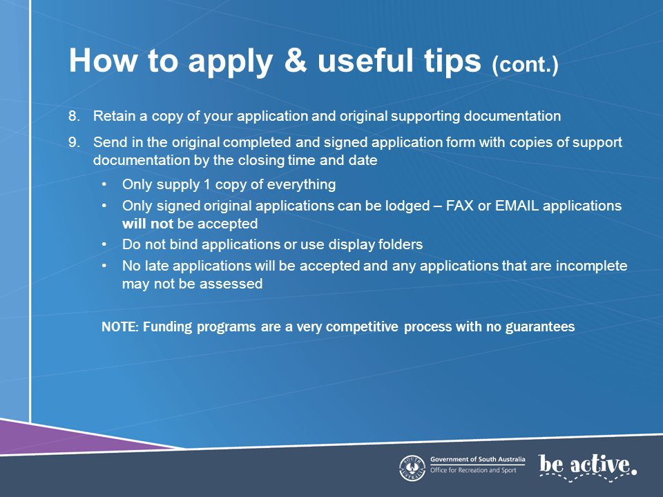 How to apply & useful tips (cont.) 8.Retain a copy of your application and original supporting documentation 9.Send in the original completed and sign