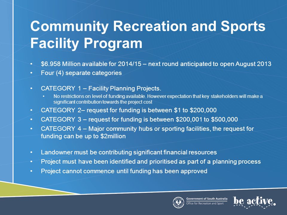 To be eligible for funding through the Sport and Recreation Sustainability Program, organisations must be recognised as one of the following: –State Sporting Organisation (SSO) –State Active Recreation Organisation (SARO) –Industry Representative Body (IRB) A list of organisations that will be considered for Sport and Recreation Sustainability Funding can be found at: http://www.recsport.sa.gov.au/funding-scholarships/documents/SRSPlist.pdf If your organisation is not currently listed, you will need to contact a Funding Consultant at the Office for Recreation and Sport for further details on the screening process.