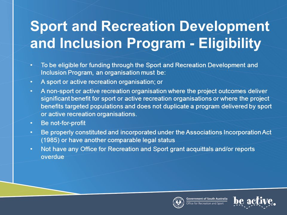 To be eligible for funding through the Sport and Recreation Development and Inclusion Program, an organisation must be: A sport or active recreation organisation; or A non-sport or active recreation organisation where the project outcomes deliver significant benefit for sport or active recreation organisations or where the project benefits targeted populations and does not duplicate a program delivered by sport or active recreation organisations.