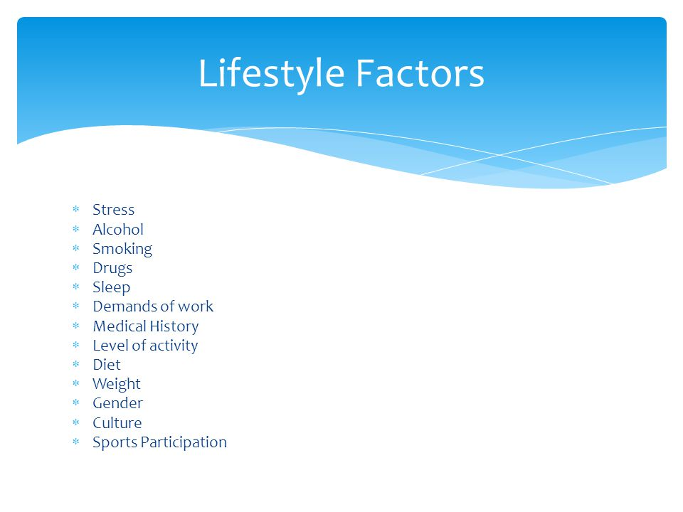 Stress Alcohol Smoking Drugs Sleep Demands of work Medical History Level of activity Diet Weight Gender Culture Sports Participation Lifestyle Factors