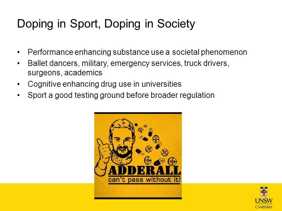 Doping in Sport, Doping in Society Performance enhancing substance use a societal phenomenon Ballet dancers, military, emergency services, truck drivers, surgeons, academics Cognitive enhancing drug use in universities Sport a good testing ground before broader regulation