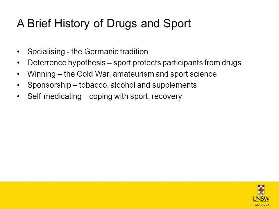 A Brief History of Drugs and Sport Socialising - the Germanic tradition Deterrence hypothesis – sport protects participants from drugs Winning – the Cold War, amateurism and sport science Sponsorship – tobacco, alcohol and supplements Self-medicating – coping with sport, recovery