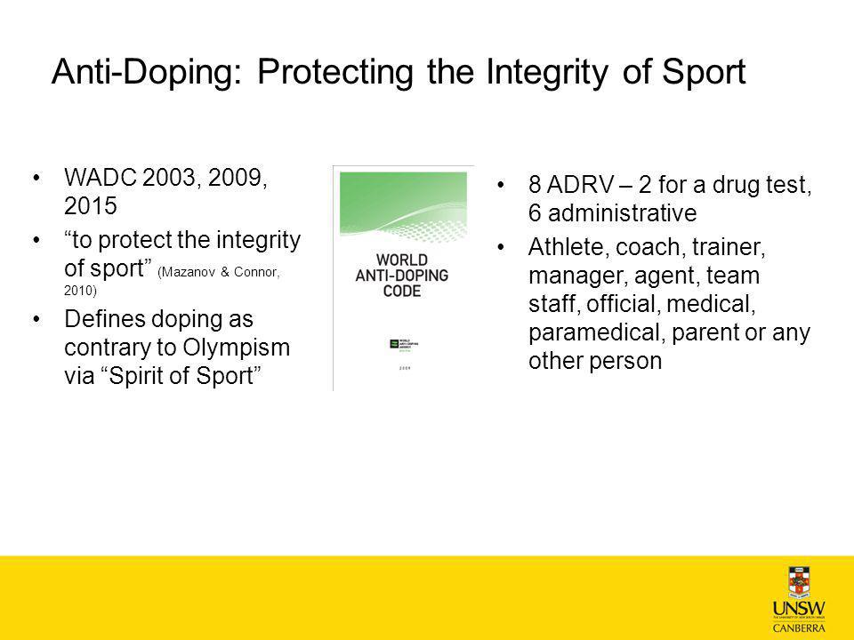Anti-Doping: Protecting the Integrity of Sport WADC 2003, 2009, 2015 to protect the integrity of sport (Mazanov & Connor, 2010) Defines doping as contrary to Olympism via Spirit of Sport 8 ADRV – 2 for a drug test, 6 administrative Athlete, coach, trainer, manager, agent, team staff, official, medical, paramedical, parent or any other person