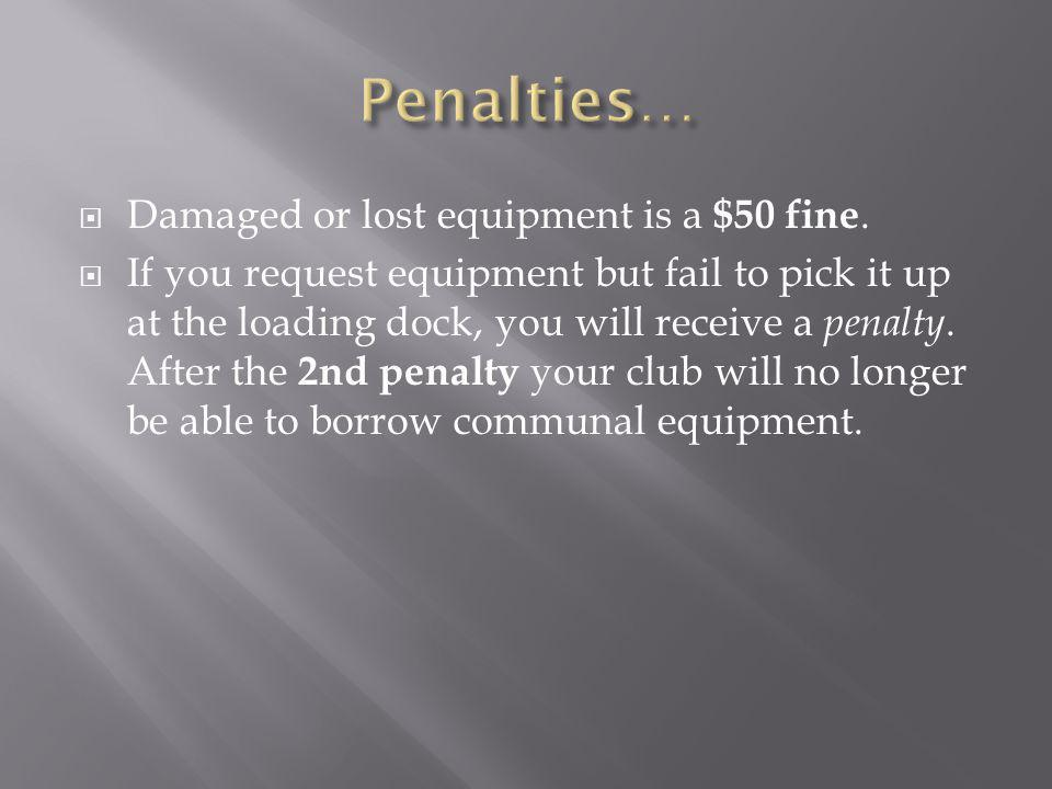 Damaged or lost equipment is a $50 fine. If you request equipment but fail to pick it up at the loading dock, you will receive a penalty. After the 2n