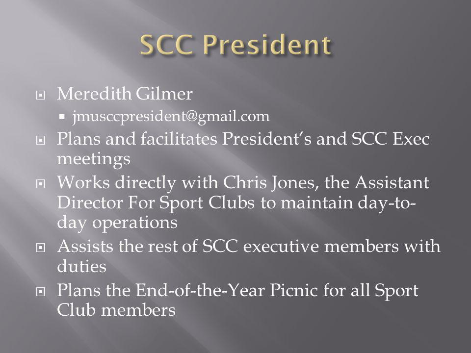 Meredith Gilmer jmusccpresident@gmail.com Plans and facilitates Presidents and SCC Exec meetings Works directly with Chris Jones, the Assistant Direct