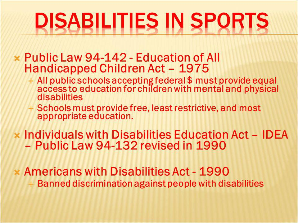 Public Law 94-142 - Education of All Handicapped Children Act – 1975 All public schools accepting federal $ must provide equal access to education for