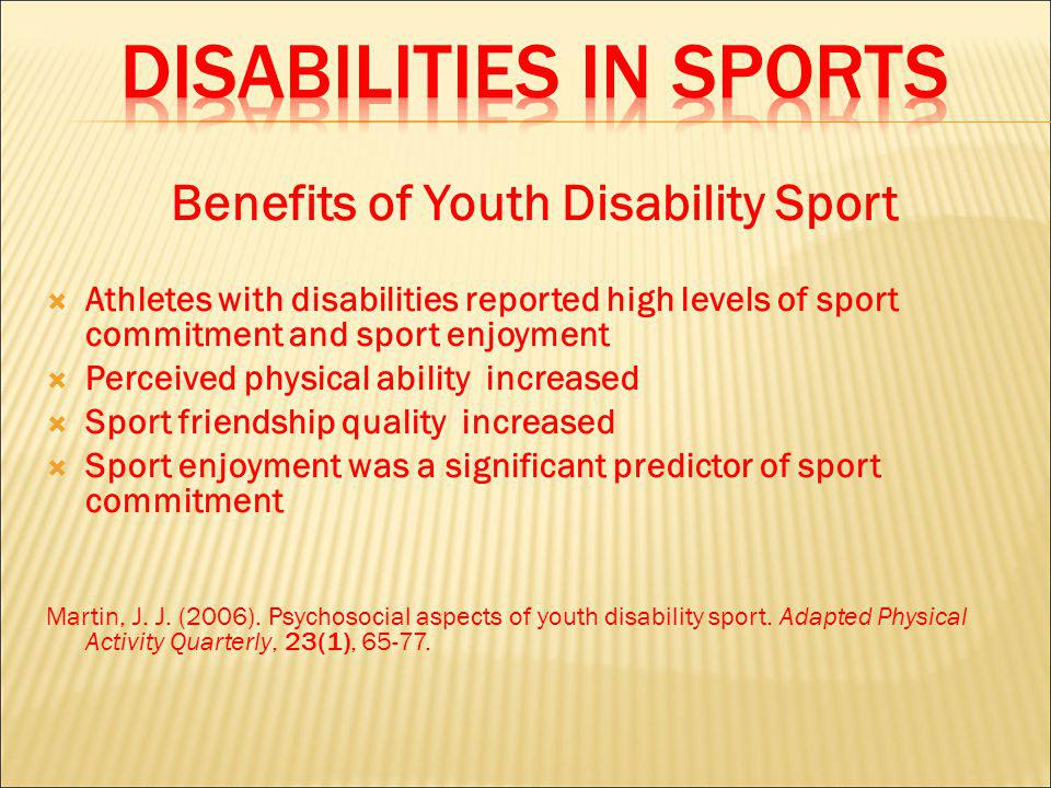 Benefits of Youth Disability Sport Athletes with disabilities reported high levels of sport commitment and sport enjoyment Perceived physical ability