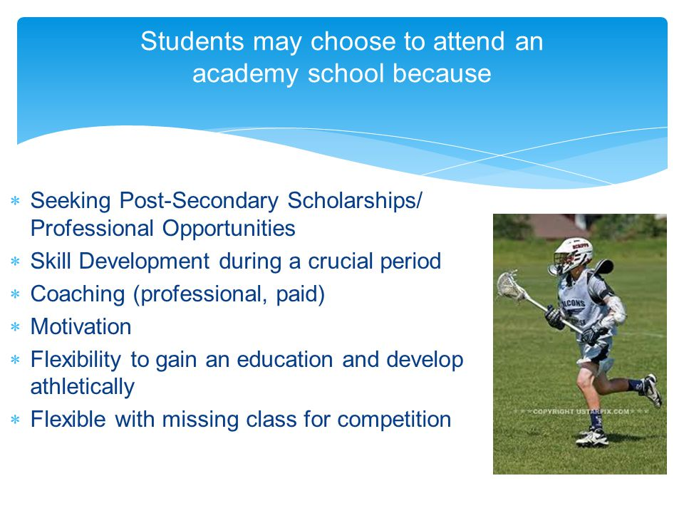 Students may choose to attend an academy school because Seeking Post-Secondary Scholarships/ Professional Opportunities Skill Development during a crucial period Coaching (professional, paid) Motivation Flexibility to gain an education and develop athletically Flexible with missing class for competition