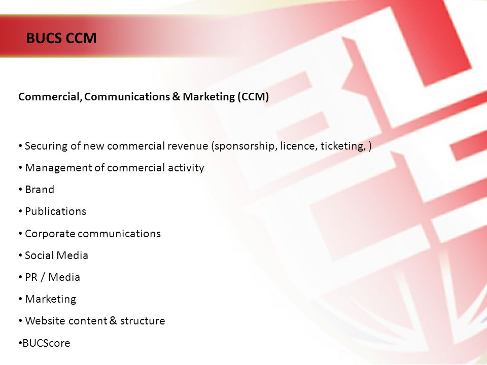 BUCS CCM Commercial, Communications & Marketing (CCM) Securing of new commercial revenue (sponsorship, licence, ticketing, ) Management of commercial activity Brand Publications Corporate communications Social Media PR / Media Marketing Website content & structure BUCScore