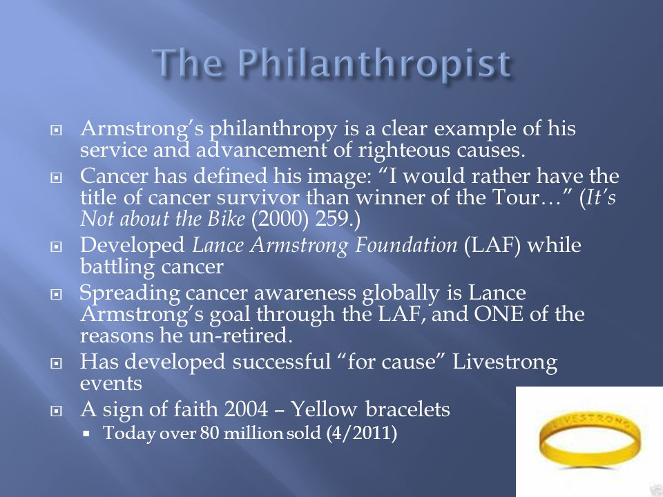 Armstrongs philanthropy is a clear example of his service and advancement of righteous causes. Cancer has defined his image: I would rather have the t