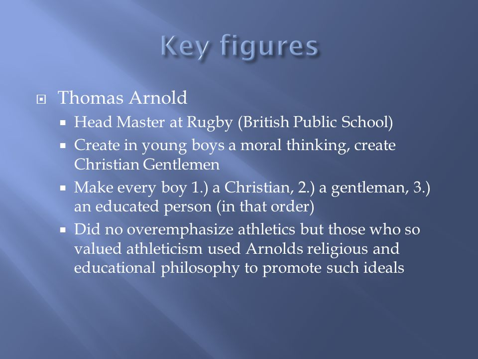 Thomas Arnold Head Master at Rugby (British Public School) Create in young boys a moral thinking, create Christian Gentlemen Make every boy 1.) a Chri