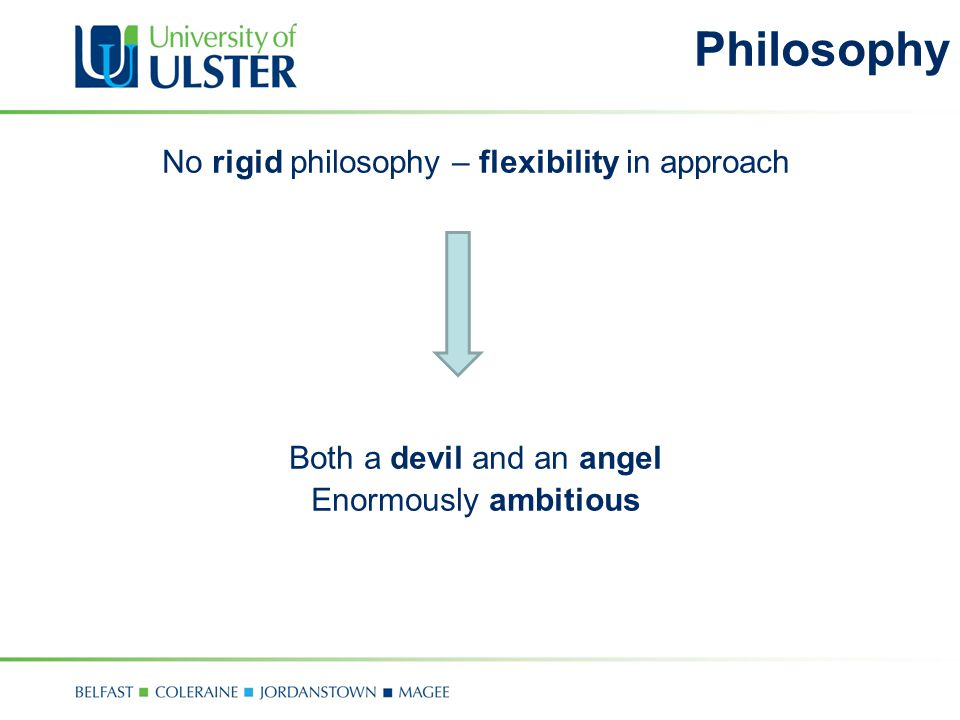 Philosophy No rigid philosophy – flexibility in approach Both a devil and an angel Enormously ambitious