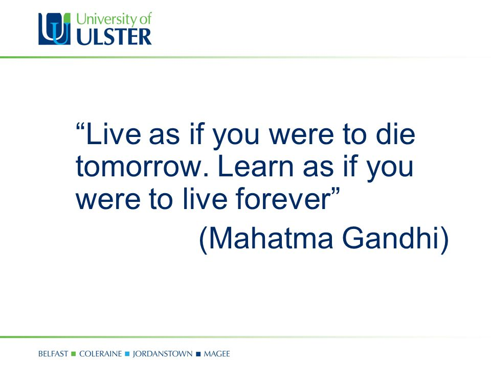 Live as if you were to die tomorrow. Learn as if you were to live forever (Mahatma Gandhi)