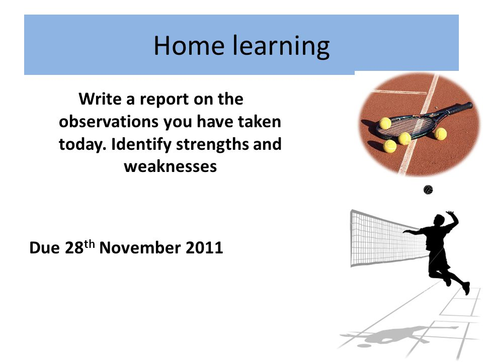 Home learning Write a report on the observations you have taken today. Identify strengths and weaknesses Due 28 th November 2011