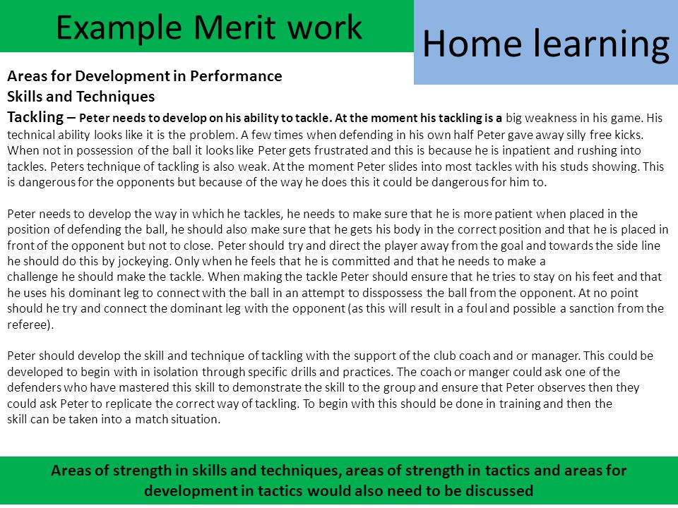 Example Merit work Areas for Development in Performance Skills and Techniques Tackling – Peter needs to develop on his ability to tackle. At the momen