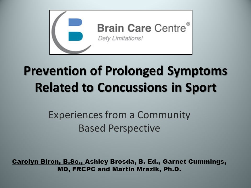 Prevention of Prolonged Symptoms Related to Concussions in Sport Experiences from a Community Based Perspective Carolyn Biron, B.Sc., Ashley Brosda, B.