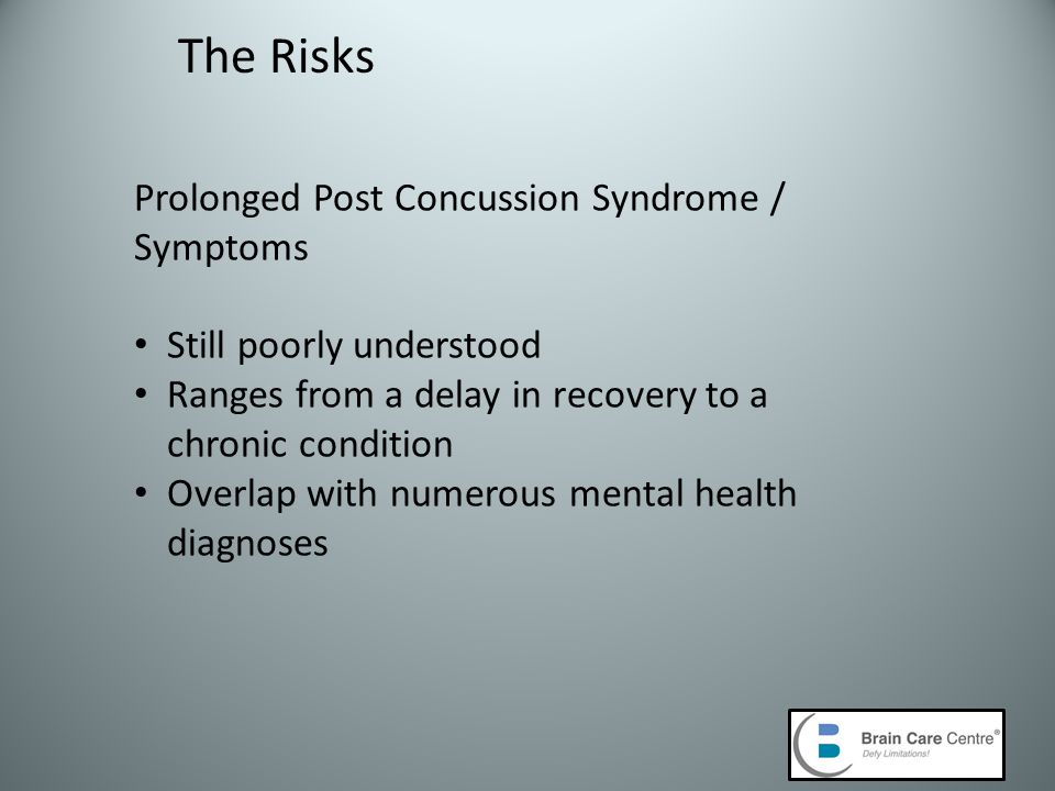 The Risks Prolonged Post Concussion Syndrome / Symptoms Still poorly understood Ranges from a delay in recovery to a chronic condition Overlap with numerous mental health diagnoses